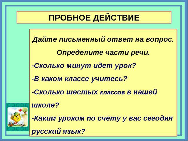 ПРОБНОЕ ДЕЙСТВИЕ Дайте письменный ответ на вопрос. Определите части речи. -Ск...
