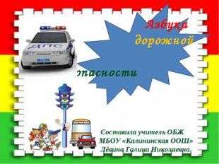 Азбука дорожной безопасности Составила учитель ОБЖ МБОУ «Калининская ООШ» Лё