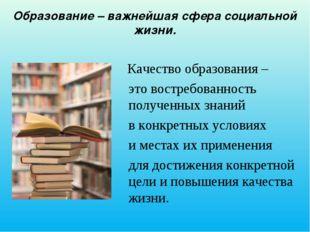 Образование – важнейшая сфера социальной жизни. Качество образования – это в