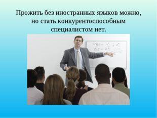 Прожить без иностранных языков можно, но стать конкурентоспособным специалист