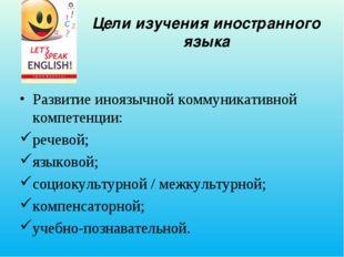 Цели изучения иностранного языка Развитие иноязычной коммуникативной компетен