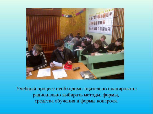 Учебный процесс необходимо тщательно планировать: рационально выбирать методы...