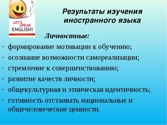 Результаты изучения иностранного языка Личностные: формирование мотивации к о...