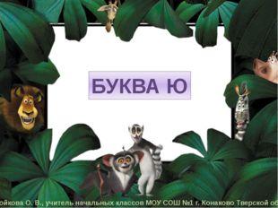 БУКВА Ю Бойкова О. В., учитель начальных классов МОУ СОШ №1 г. Конаково Твер