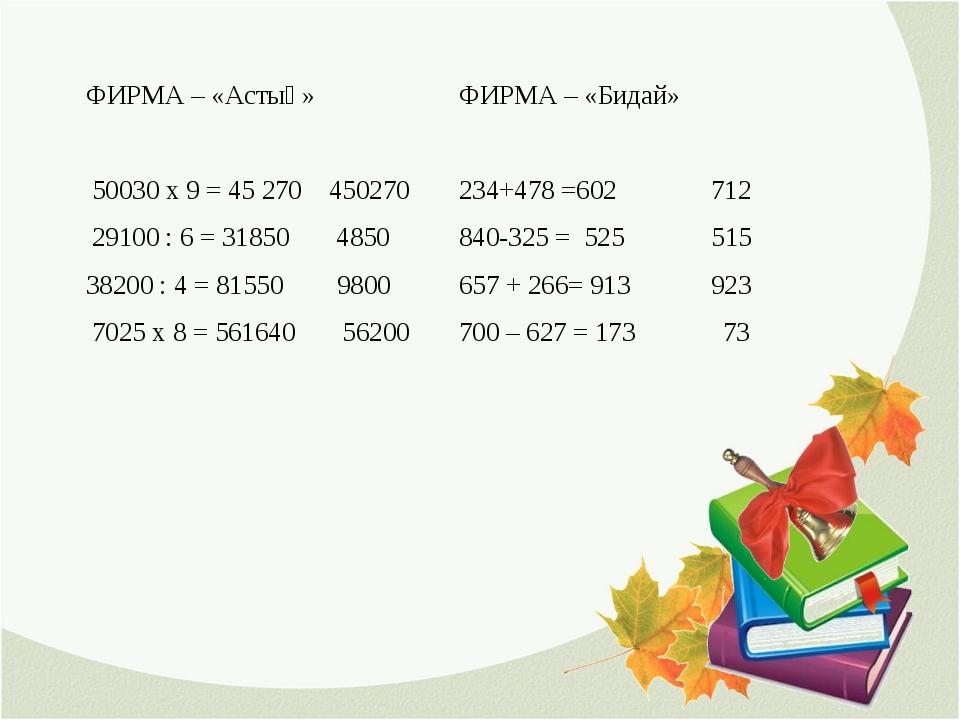 ФИРМА – «Астық» 50030 х 9 = 45 270 450270 29100 : 6 = 31850 4850 38200 : 4 =...