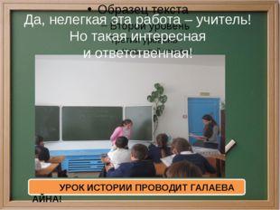 Да, нелегкая эта работа – учитель! Но такая интересная иответственная! УРОК