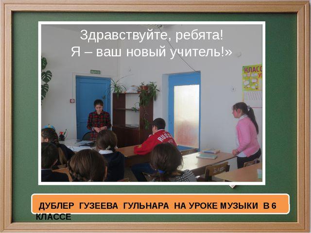Здравствуйте, ребята! Я – ваш новый учитель!» ДУБЛЕР ГУЗЕЕВА ГУЛЬНАРА НА УРО...