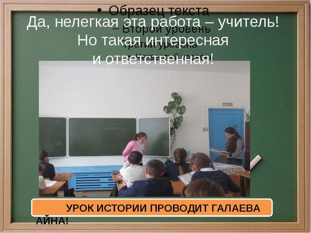 Да, нелегкая эта работа – учитель! Но такая интересная иответственная! УРОК...