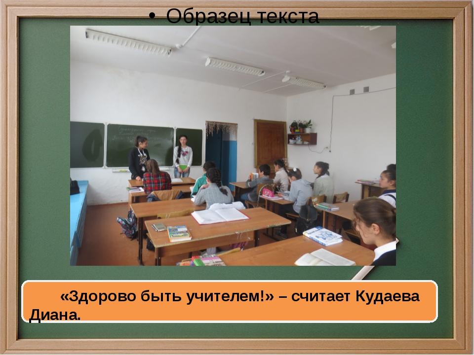 «Здорово быть учителем!» –считает Кудаева Диана.