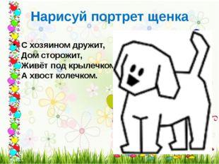 Нарисуй портрет щенка С хозяином дружит, Дом сторожит, Живёт под крылечком,