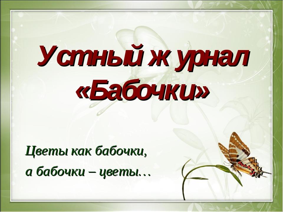 Устный журнал «Бабочки» Цветы как бабочки, а бабочки – цветы…