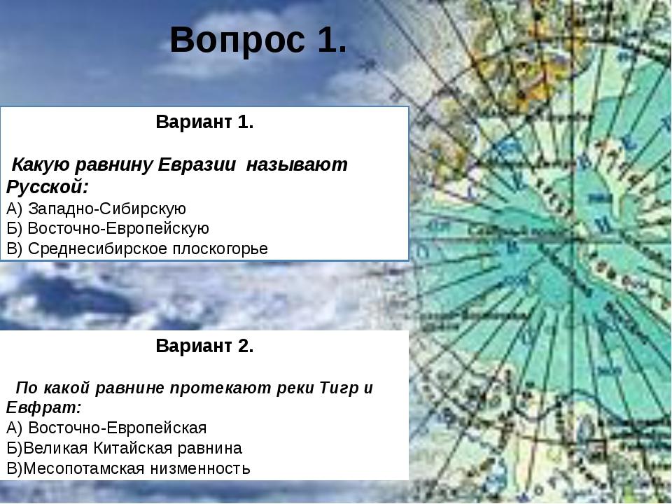 Вариант 1. Какую равнину Евразии называют Русской: А) Западно-Сибирскую Б) Во...