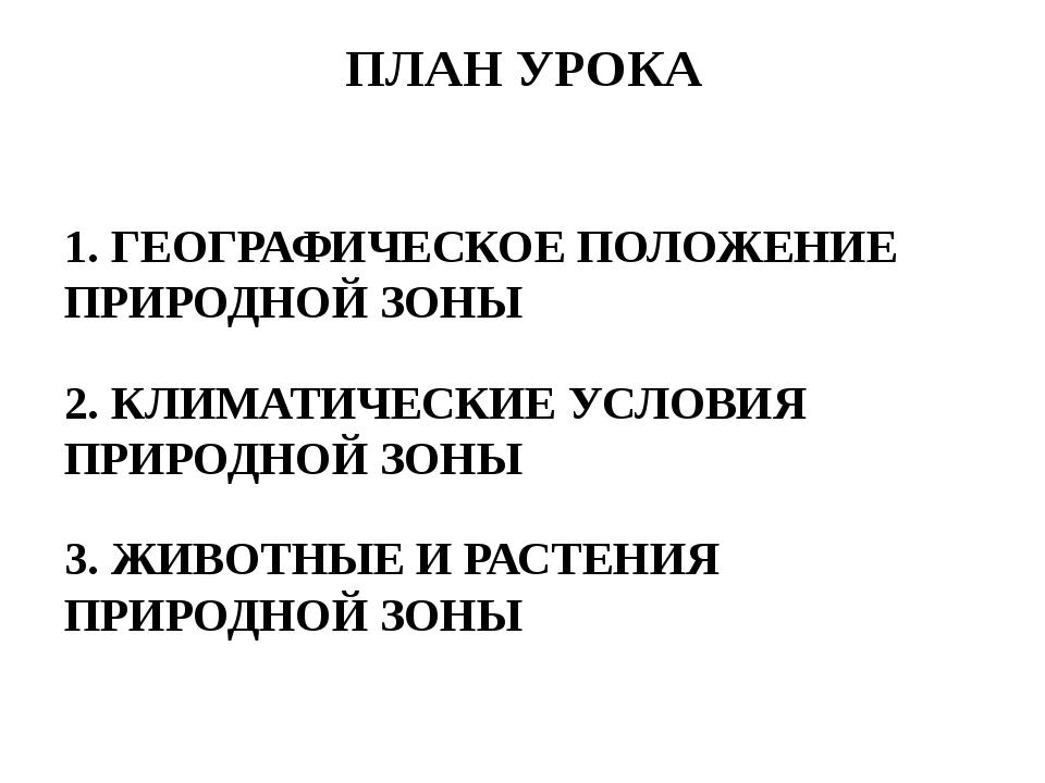 ПЛАН УРОКА 1. ГЕОГРАФИЧЕСКОЕ ПОЛОЖЕНИЕ ПРИРОДНОЙ ЗОНЫ 2. КЛИМАТИЧЕСКИЕ УСЛОВИ...