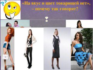 «На вкус и цвет товарищей нет», – почему так говорят? 