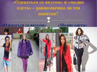 «Одеваться со вкусом» и «модно одета» – равнозначны ли эти понятия? «Одеватьс