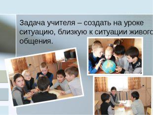Задача учителя – создать на уроке ситуацию, близкую к ситуации живого общения.