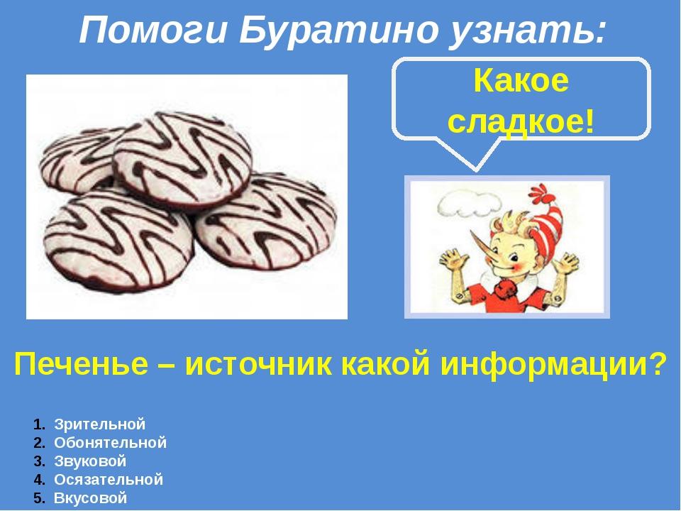 Печенье – источник какой информации? Зрительной Обонятельной Звуковой Осязате...