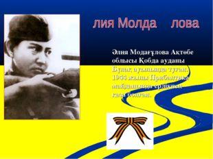Әлия Модағұлова Ақтөбе облысы Қобда ауданы Бұлақ ауылында туған. 1944 жылы Пр