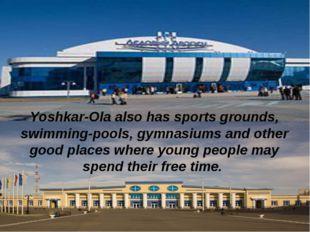 Yoshkar-Ola also has sports grounds, swimming-pools, gymnasiums and other goo