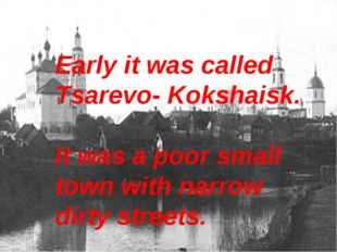 Early it was called Tsarevo- Kokshaisk. It was a poor small town with narrow