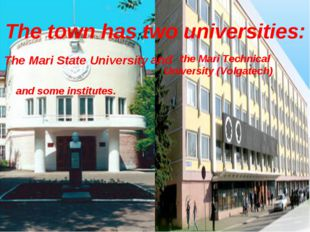 The town has two universities: The Mari State University and the Mari Technic