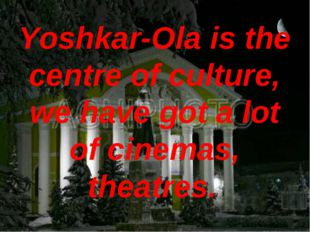 Yoshkar-Ola is the centre of culture, we have got a lot of cinemas, theatres.