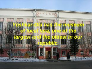 Yoshkar-Ola has the museum of local lore, one of the largest and the oldest i