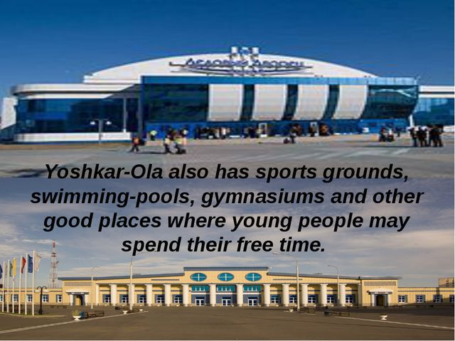Yoshkar-Ola also has sports grounds, swimming-pools, gymnasiums and other goo...