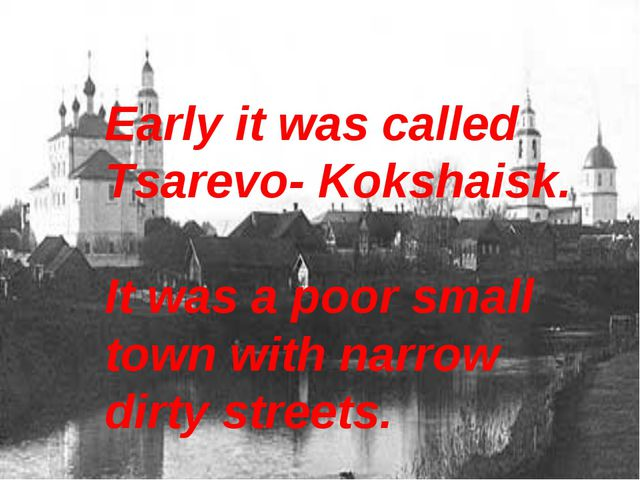 Early it was called Tsarevo- Kokshaisk. It was a poor small town with narrow...