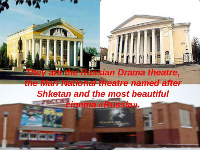 They are the Russian Drama theatre, the Mari National theatre named after Shk...