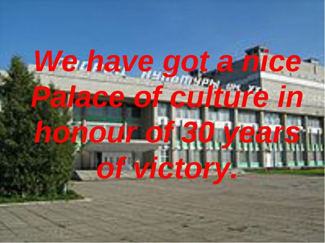We have got a nice Palace of culture in honour of 30 years of victory.