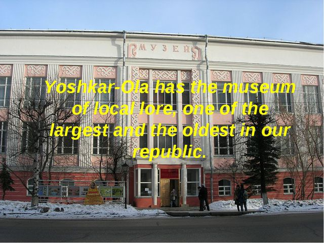Yoshkar-Ola has the museum of local lore, one of the largest and the oldest i...