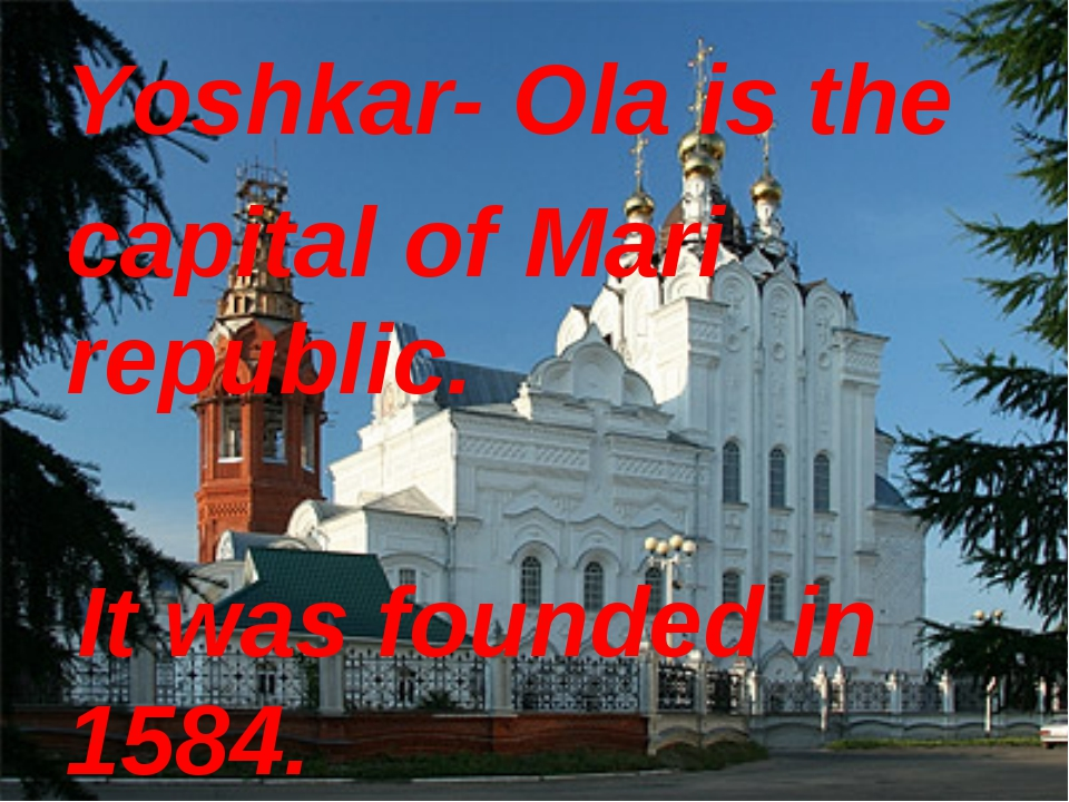 Yoshkar- Ola is the capital of Mari republic. It was founded in 1584.