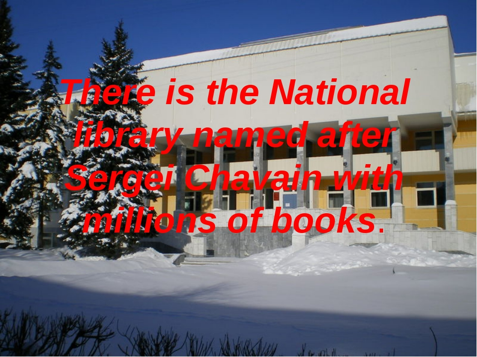 There is the National library named after Sergei Chavain with millions of boo...