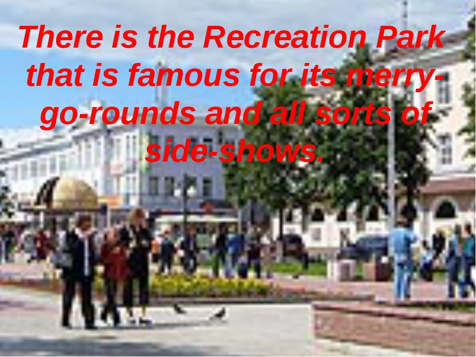 There is the Recreation Park that is famous for its merry- go-rounds and all...