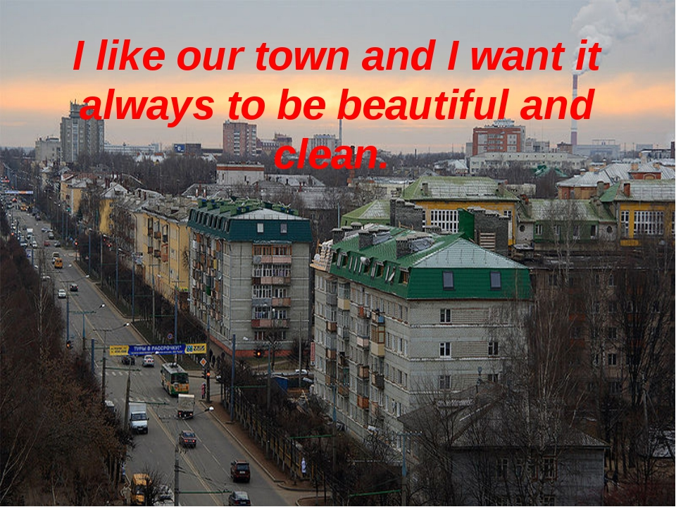 I like our town and I want it always to be beautiful and clean.