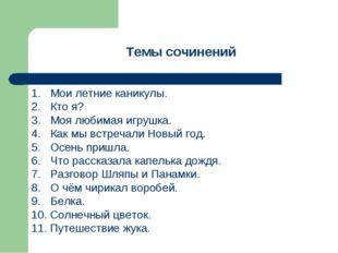 Темы сочинений 1. Мои летние каникулы. 2. Кто я? 3. Моя любимая игрушка. 4. К