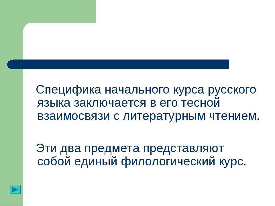 Специфика начального курса русского языка заключается в его тесной взаимосвя...