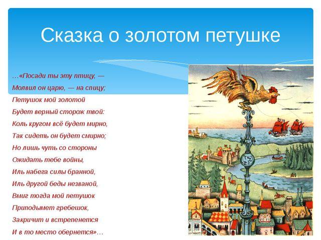 …«Посади ты эту птицу, — Молвил он царю, — на спицу; Петушок мой золотой Буде...