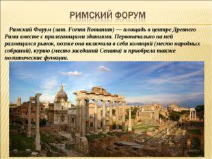 Римский Форум (лат. Forum Romanum) — площадь в центре Древнего Рима вместе с