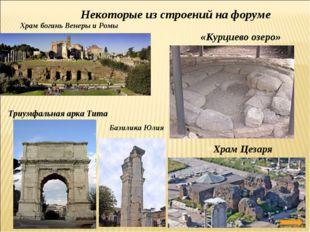 Некоторые из строений на форуме Храм богинь Венеры и Ромы Триумфальная арка Т