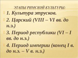 1. Культура этрусков. 2. Царский (VIII – VI вв. до н.э.) 3. Период республики