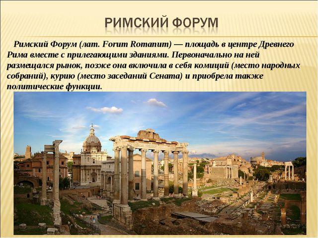 Римский Форум (лат. Forum Romanum) — площадь в центре Древнего Рима вместе с...