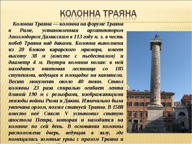 Колонна Траяна — колонна на форуме Траяна в Риме, установленная архитектором...