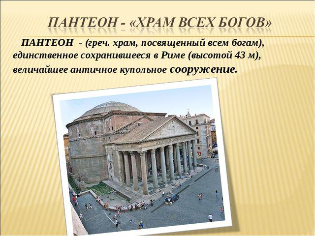 ПАНТЕОН - (греч. храм, посвященный всем богам), единственное сохранившееся в...