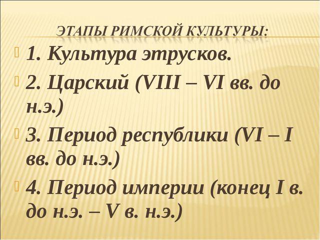 1. Культура этрусков. 2. Царский (VIII – VI вв. до н.э.) 3. Период республики...