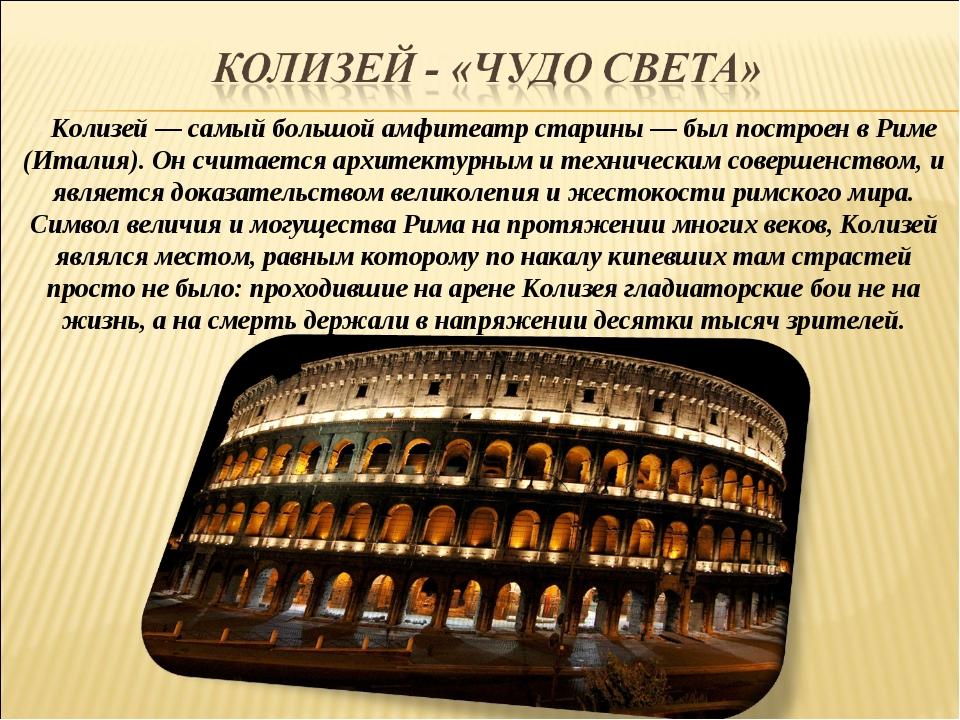 Колизей — самый большой амфитеатр старины — был построен в Риме (Италия). Он...