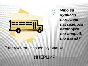 Что за хулиган толкает пассажиров автобуса то вперед, то назад? Этот хулиган,