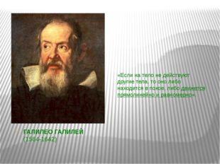 ГАЛИЛЕО ГАЛИЛЕЙ (1564-1642) «Если на тело не действуют другие тела, то оно ли