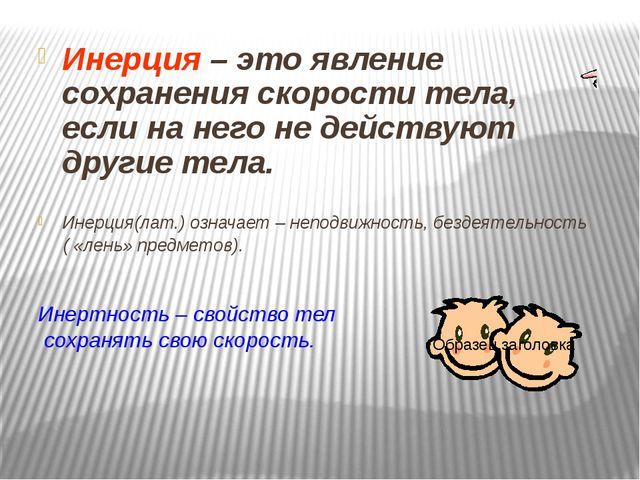 Инерция – это явление сохранения скорости тела, если на него не действуют дру...